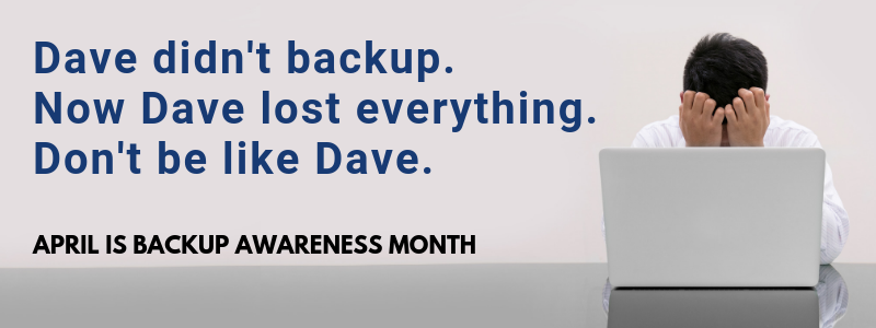 Dave didn't backup. Now Dave lost everything. Don't be like Dave.