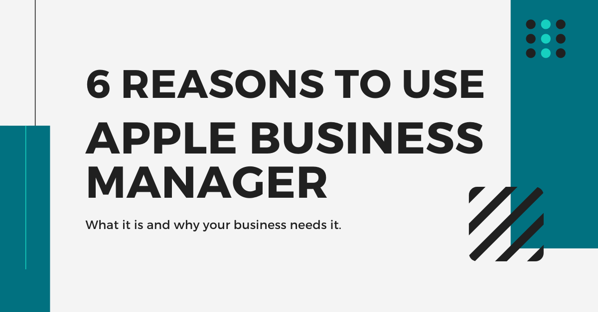 6 Reasons to Use Apple Business Manager