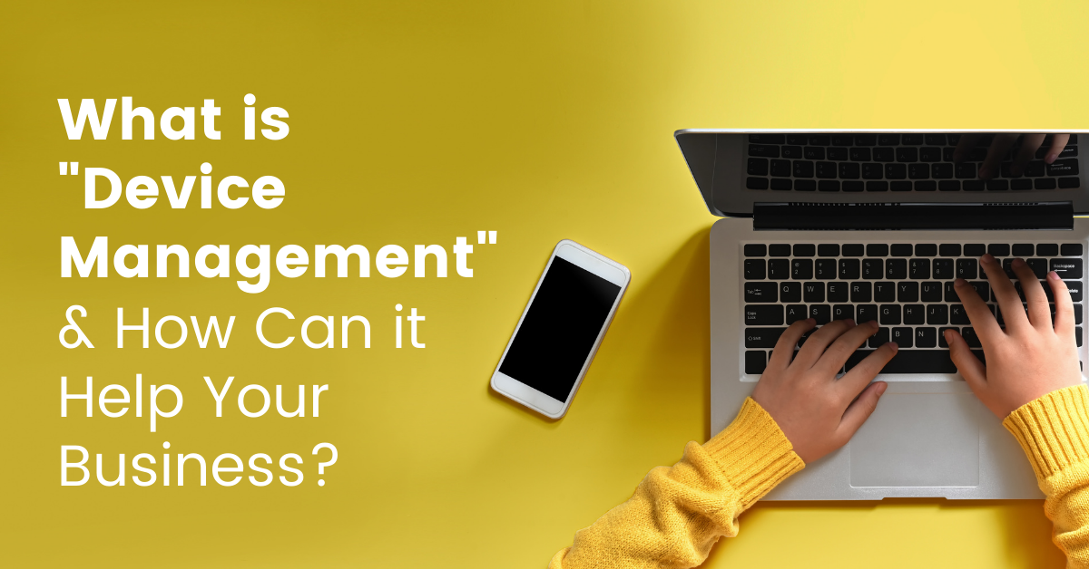 What is Device Management and How Can it Help Your Business?